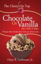 The Cherry On Top: Chocolate or Vanilla - He's Still A Man by Onyx R. Linthicum, Jr.