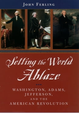 Book Setting the World Ablaze: Washington, Adams, Jefferson, and the American Revolution by John Ferling