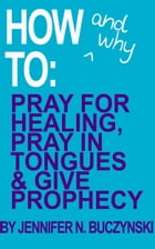 How & Why to Pray for Healing, Pray in Tongues & Give Prophecy by Jennifer Buczynski