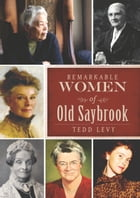 Remarkable Women of Old Saybrook by Tedd Levy