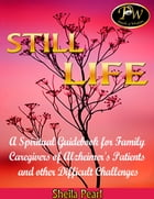 Still Life: A Spiritual Guidebook for Family Caregivers of Alzheimer's Patients and Other Difficult Challenges by Sheila Pearl