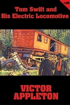 Tom Swift #25: Tom Swift and His Electric Locomotive: Two Miles a Minute on the Rails by Victor Appleton