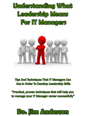 Understanding What Leadership Means For IT Managers: Tips And Techniques That IT Managers Can Use In Order To Develop Leadership Skills by Jim Anderson