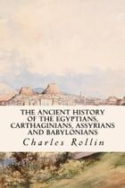 The Ancient History of the Egyptians, Carthaginians, Assyrians and Babylonians by Charles Rollin