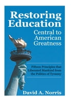 Restoring Education: Central to American Greatness: Fifteen Principles That Liberated Mankind from…