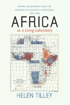 Africa as a Living Laboratory: Empire, Development, and the Problem of Scientific Knowledge, 1870-1950 by Helen Tilley