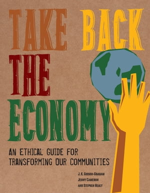 Take Back the Economy An Ethical Guide for Transforming Our Communities