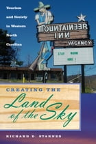 Creating the Land of the Sky: Tourism and Society in Western North Carolina by Richard D. Starnes