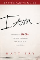 I AM Participant's Guide: Encounter the One Who Gives You Purpose and Peace in a Crazy World by Matt Fry
