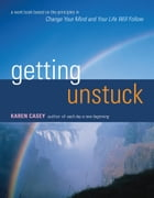 Getting Unstuck: A Workbook Based on the Principles in Change Your Mind and Your Life Will Follow by Casey, Karen