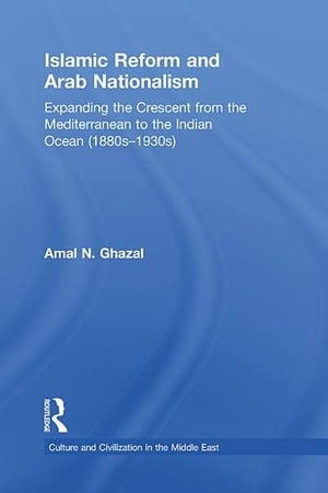 Islamic Reform and Arab Nationalism Expanding the Crescent from the Mediterranean to the Indian Ocean (1880s-1930s)