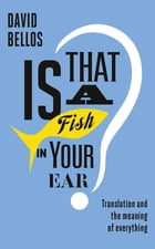 Is That a Fish in Your Ear?: Translation and the Meaning of Everything by David Bellos