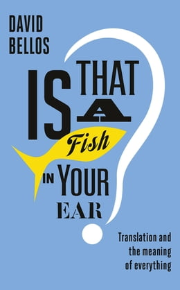 Book Is That a Fish in Your Ear?: Translation and the Meaning of Everything by David Bellos