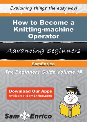 How to Become a Knitting-machine Operator: How to Become a Knitting-machine Operator by Elnora Weeks