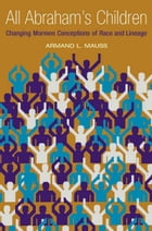 All Abraham's Children: Changing Mormon Conceptions of Race and Lineage by Armand L. Mauss
