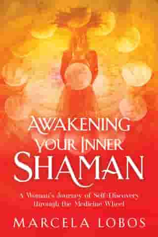 Awakening Your Inner Shaman: A Woman's Journey of Self-Discovery through the Medicine Wheel by Marcela Lobos