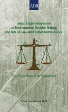 Asian Judges Symposium on Environmental Decision Making, the Rule of Law, and Environmental Justice: The Proceedings of the Symposium by Asian Development Bank