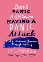 Don't Panic When You're Having A Panic Attack: A 7 Step Ascension Journey Through Anxiety by Janis A. Shannon, LCSW