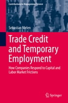 Trade Credit and Temporary Employment: How Companies Respond to Capital and Labor Market Frictions by Sebastian Nielen