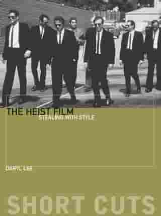 The Heist Film: Stealing With Style by Daryl Lee