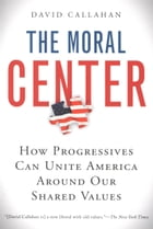 The Moral Center: How Progressives Can Unite America Around Our Shared Values by David Callahan