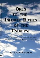 Open to the Infinite Riches of the Universe: and Live a Balanced Life Full of Miracles, Wealth, Abundance, Bliss and Triumph by Zlatoslava Petrak