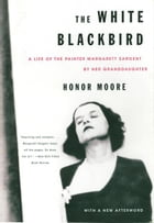 The White Blackbird: A Life of the Painter Margarett Sargent by Her Granddaughter by Honor Moore