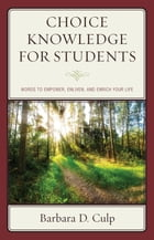 Choice Knowledge for Students: Words to Empower, Enliven, and Enrich Your Life by Barbara D. Culp