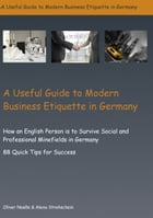A Useful Guide to Modern Business Etiquette in Germany: How an English Person is to survive Social and Professional Minefields in Germany - 88 Quick T by Oliver Noelle