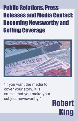 Book Public Relations, Press Releases and Media Contact: Becoming Newsworthy and Getting Coverage by Robert Alan King