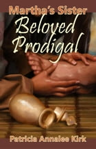 Marthas Sister Beloved Prodigal by Patricia Annalee Kirk
