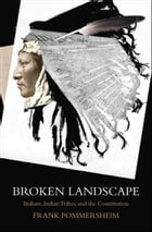 Broken Landscape : Indians, Indian Tribes, and the Constitution: Indians, Indian Tribes, and the Constitution by Frank Pommersheim