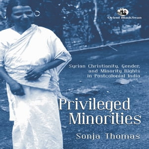 Privileged Minorities: Syrian Christianity, Gender, and Minority Rights in Postcolonial India
