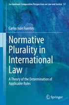 Normative Plurality in International Law: A Theory of the Determination of Applicable Rules by Carlos Iván Fuentes