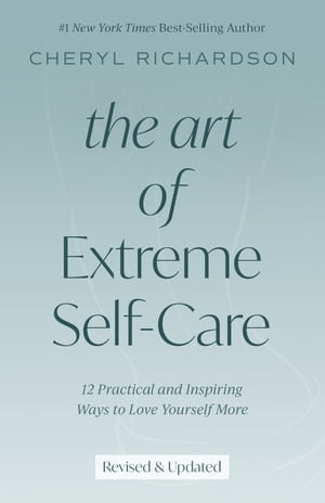 The Art of Extreme Self-Care: 12 Practical and Inspiring Ways to Love Yourself More