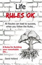 Life Rules OK: All Routes Can Lead to Success, when you follow the rules... by David Holland