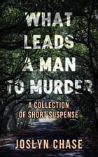 What Leads A Man To Murder: A Collection of Short Suspense by Joslyn Chase