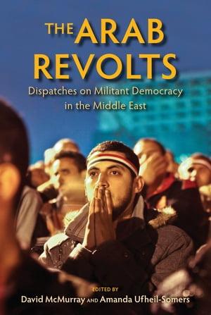 The Arab Revolts Dispatches on Militant Democracy in the Middle East