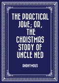 The Practical Joke; Or, The Christmas Story of Uncle Ned 728bed59-e274-41e7-9c6b-f3f2d71b41fe