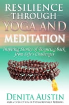 Resilience Through Yoga and Meditation: Inspiring Stories of Bouncing Back From Life's Challenges by Denita Austin