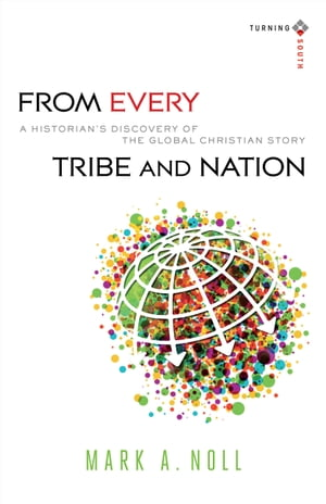 From Every Tribe and Nation (Turning South: Christian Scholars in an Age of World Christianity) A Historian's Discovery of the Global Christian Story
