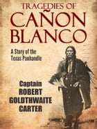 Tragedies of Cañon Blanco: A Story of the Texas Panhandle by Captain Robert Goldthwaite Carter