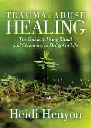 Trauma and Abuse Healing: The Guide to Using Ritual and Ceremony to Delight in Life