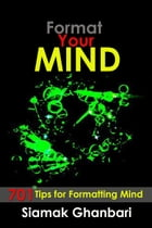 Format Your Mind: 701 tips for formatting the Mind by Siamak Ghanbari