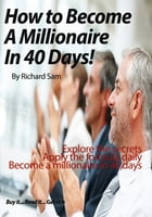 Become A Millionaire in 40 Days! by Richard Sam