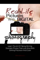 Real Life Pictures With Digital Photography: Learn The Art Of Taking Stirring, Dramatic Photos That Look Alive With Striking Precision And Color by KMS Publishing