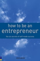 How to Be an Entrepreneur: The six secrets of self-made success by Steve Parks