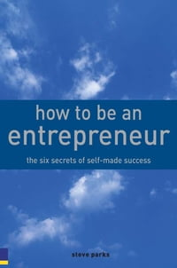 How to Be an Entrepreneur: The six secrets of self-made success