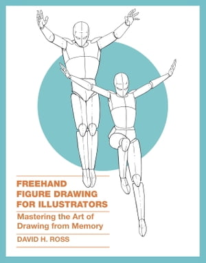 Freehand Figure Drawing for Illustrators Mastering the Art of Drawing from Memory