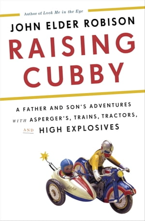Raising Cubby A Father and Son's Adventures with Asperger's,  Trains,  Tractors,  and High Explosives